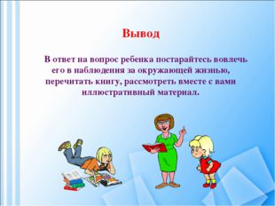 Вывод В ответ на вопрос ребенка постарайтесь вовлечь его в наблюдения за окру