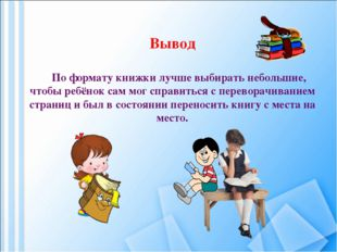 Вывод По формату книжки лучше выбирать небольшие, чтобы ребёнок сам мог справ