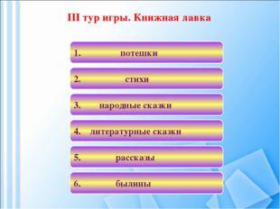 III тур игры. Книжная лавка 4. литературные сказки 1. потешки 3. народные ска