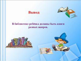 В библиотеке ребёнка должны быть книги разных жанров. Вывод