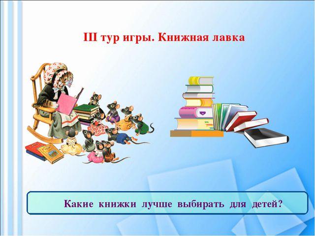III тур игры. Книжная лавка Какие книжки лучше выбирать для детей?