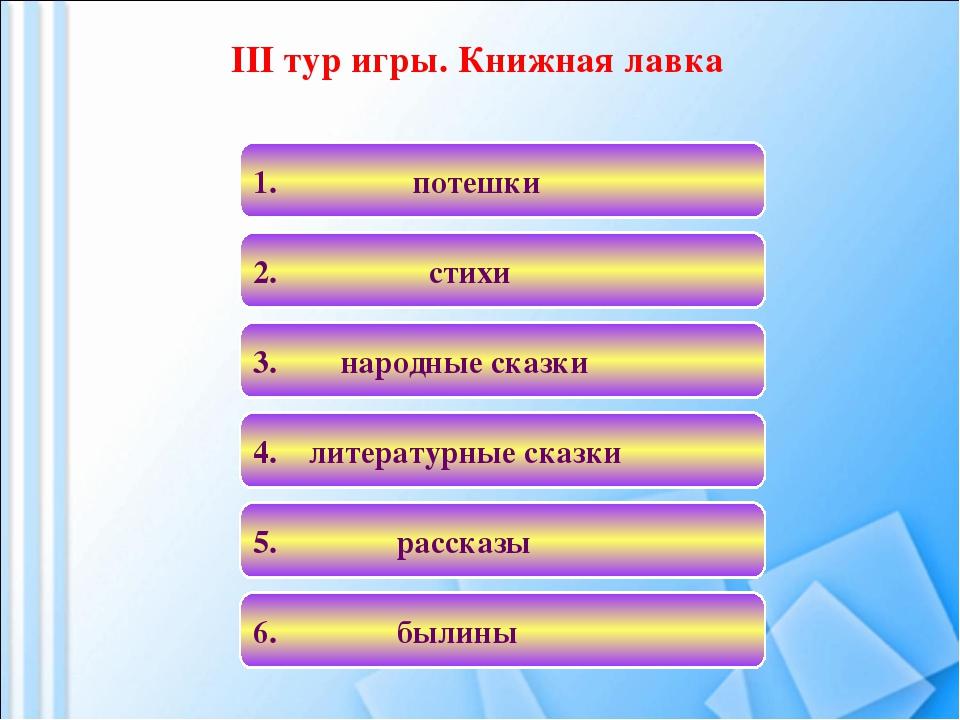 III тур игры. Книжная лавка 4. литературные сказки 1. потешки 3. народные ска...