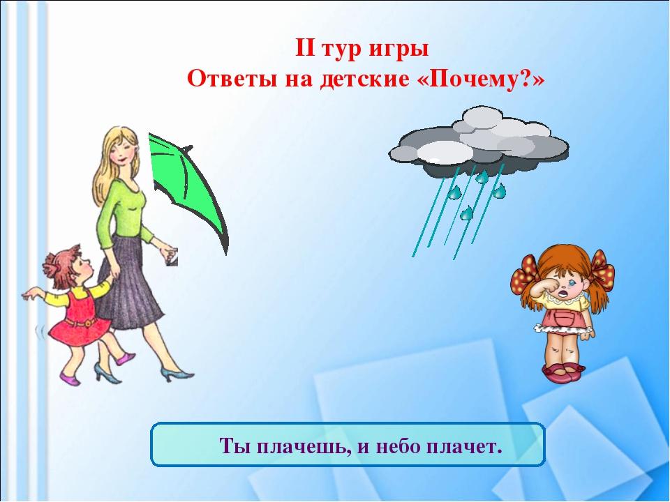 II тур игры Ответы на детские «Почему?» Ты плачешь, и небо плачет.
