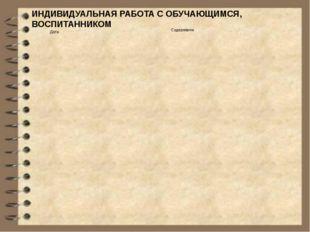ИНДИВИДУАЛЬНАЯ РАБОТА С ОБУЧАЮЩИМСЯ, ВОСПИТАННИКОМ Дата Содержание