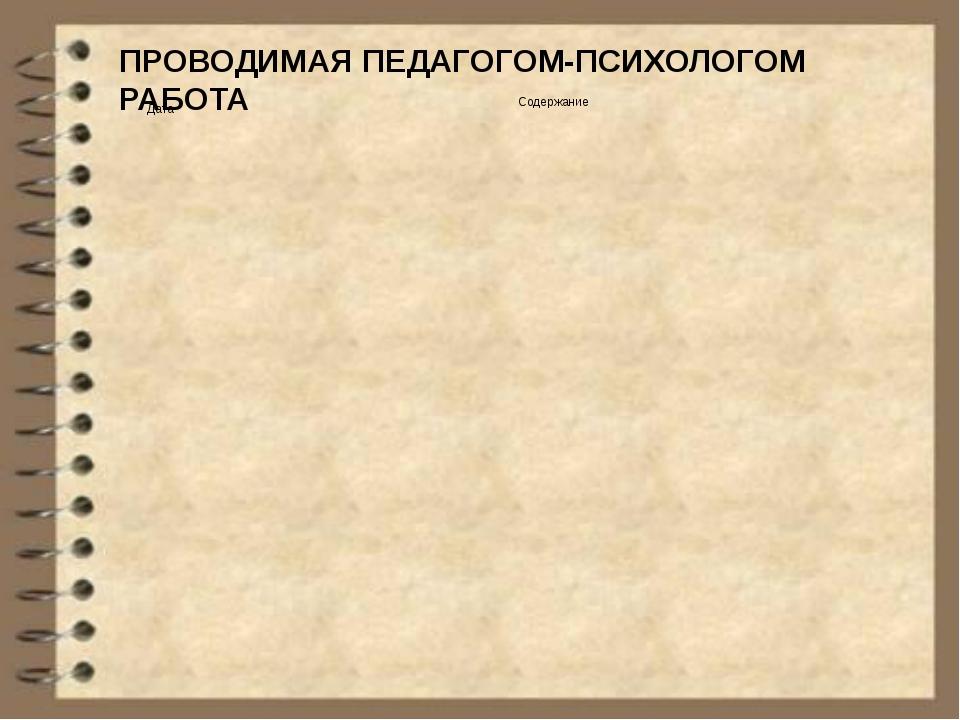 ПРОВОДИМАЯ ПЕДАГОГОМ-ПСИХОЛОГОМ РАБОТА Дата Содержание           ...