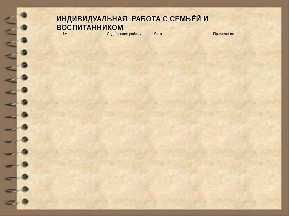 ИНДИВИДУАЛЬНАЯ РАБОТА С СЕМЬЁЙ И ВОСПИТАННИКОМ № Содержание работы Дата Приме...