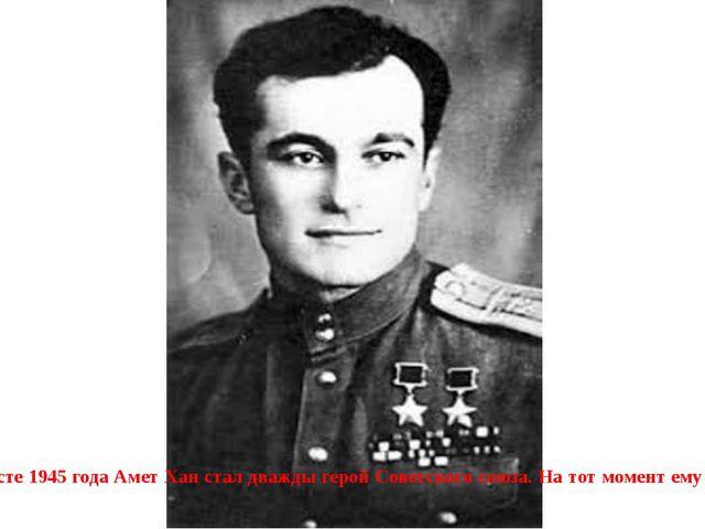 В августе 1945 года Амет Хан стал дважды герой Советского союза. На тот моме...