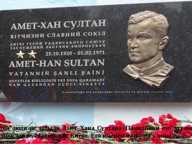 Сегодня люди не забыли Амет Хана Султана. Памятники ему установлены в Алупке...