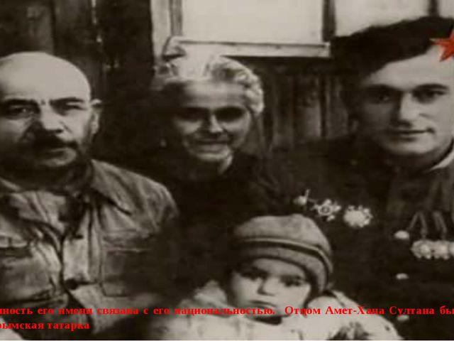 Необычность его имени связана с его национальностью. Отцом Амет-Хана Султана...