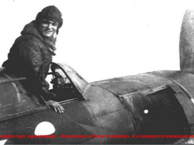 В сороковом году заканчивает «Каченское лётное училище» и становится военным...