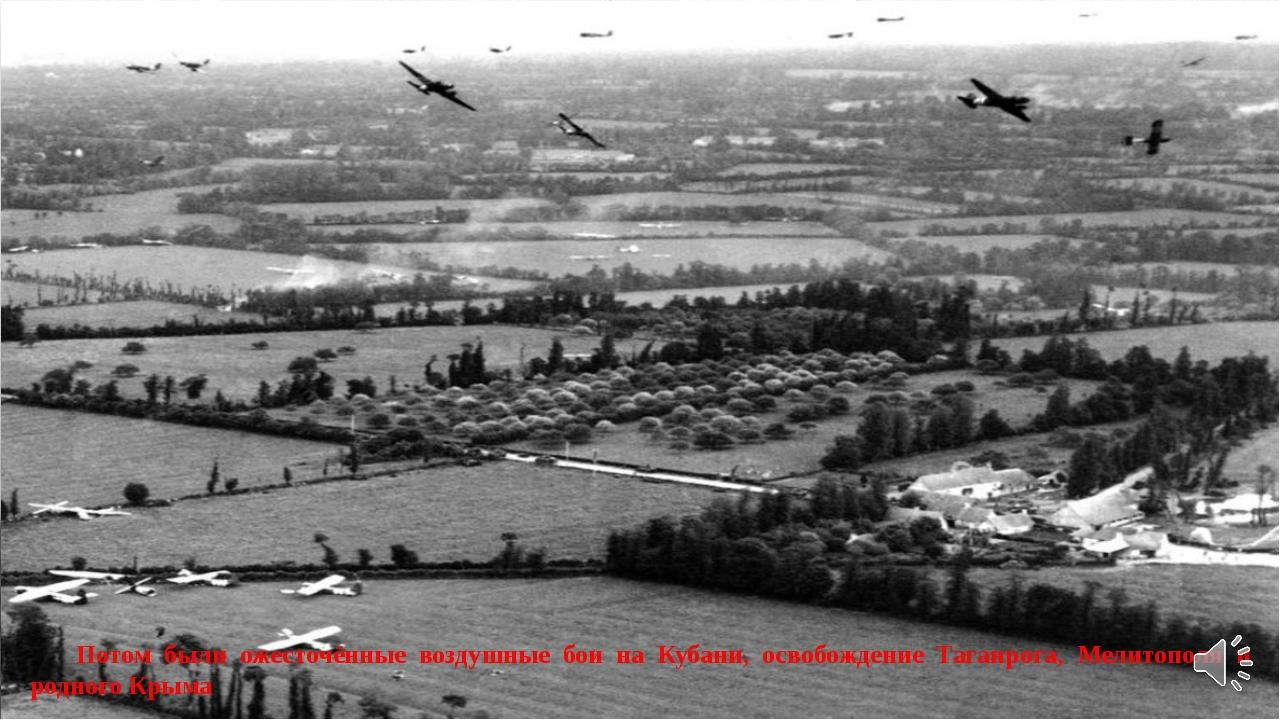 Потом были ожесточённые воздушные бои на Кубани, освобождение Таганрога, Мел...