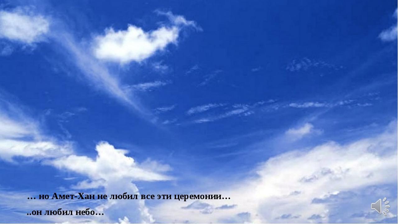 … но Амет-Хан не любил все эти церемонии… ..он любил небо…