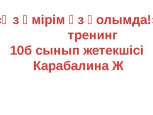 «Өз өмірім өз қолымда!» тренинг 10б сынып жетекшісі Карабалина Ж