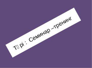 Түрі : Семинар –тренинг