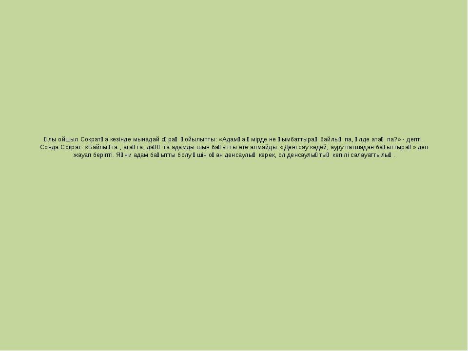 Ұлы ойшыл Сократқа кезінде мынадай сұрақ қойылыпты: «Адамға өмірде не қымбатт...