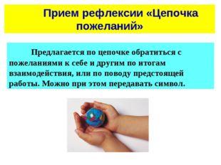Прием рефлексии «Цепочка пожеланий» Предлагается по цепочке обратиться с п