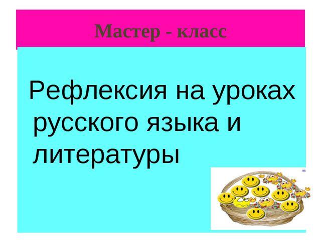 Мастер - класс Рефлексия на уроках русского языка и литературы