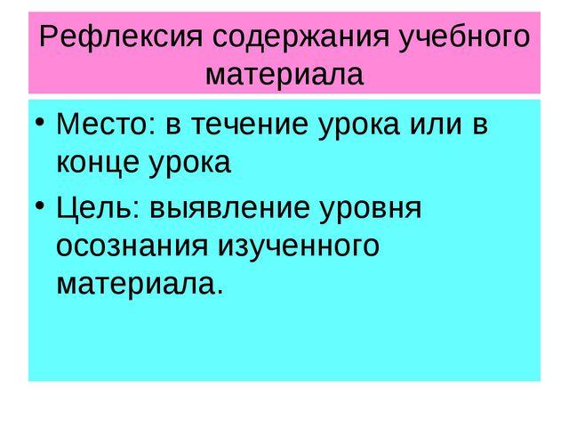 Рефлексия содержания учебного материала Место: в течение урока или в конце ур...