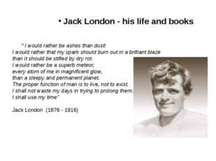 "Jack London - his life and books "" I would rather be ashes than dust! I would"