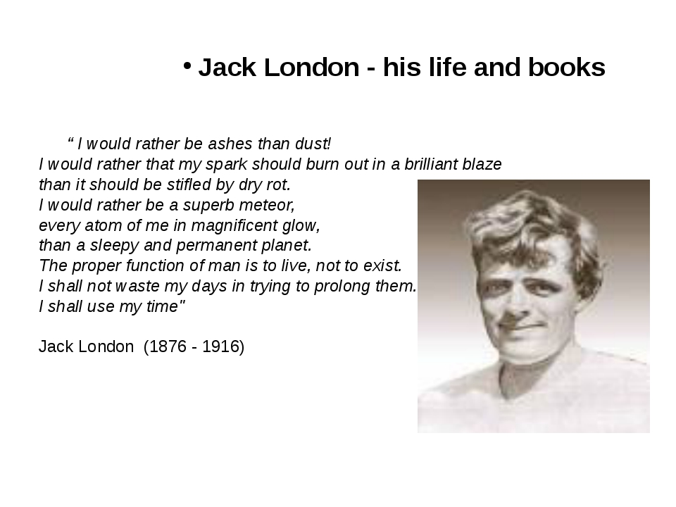 "Jack London - his life and books "" I would rather be ashes than dust! I would..."