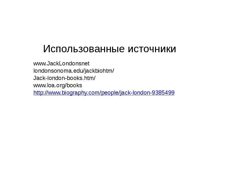 Использованные источники www.JackLondonsnet londonsonoma.edu/jackbiohtm/ Jac...