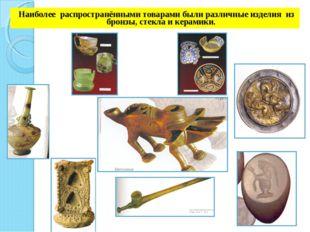 Наиболее распространёнными товарами были различные изделия из бронзы, стекла