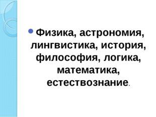 Физика, астрономия, лингвистика, история, философия, логика, математика, есте