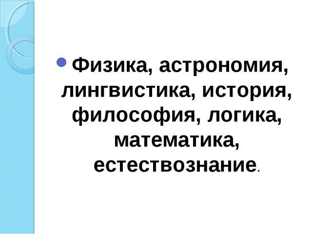 Физика, астрономия, лингвистика, история, философия, логика, математика, есте...