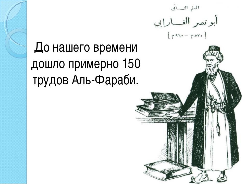 До нашего времени дошло примерно 150 трудов Аль-Фараби.