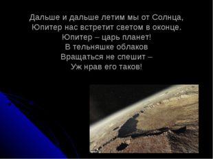 Дальше и дальше летим мы от Солнца, Юпитер нас встретит светом в оконце. Юпит