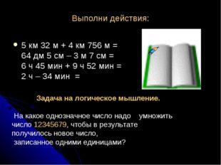 Выполни действия: 5 км 32 м + 4 км 756 м = 64 дм 5 см – 3 м 7 см = 6 ч 45 мин