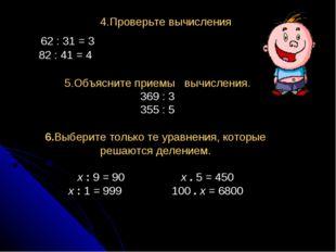 4.Проверьте вычисления 62 : 31 = 3 82 : 41 = 4 5.Объясните приемы вычисления.