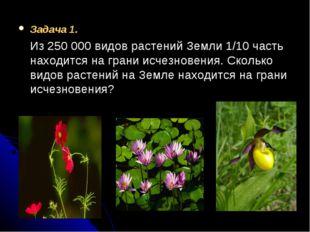 Задача 1. Из 250000 видов растений Земли 1/10 часть находится на грани исчез