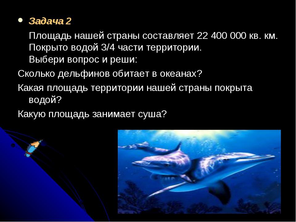 Задача 2 Площадь нашей страны составляет 22400000кв. км. Покрыто водой 3/4...