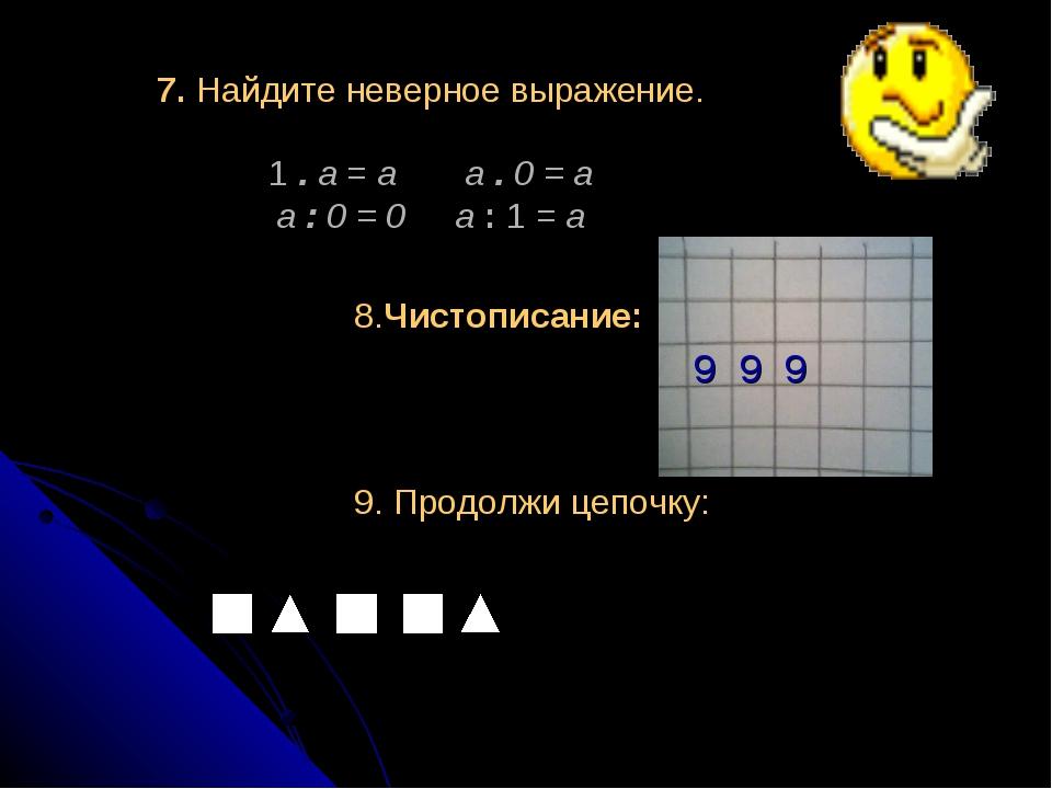 7. Найдите неверное выражение. 1 . а = а а . 0 = а а : 0 = 0 а : 1 = а 8.Чис...