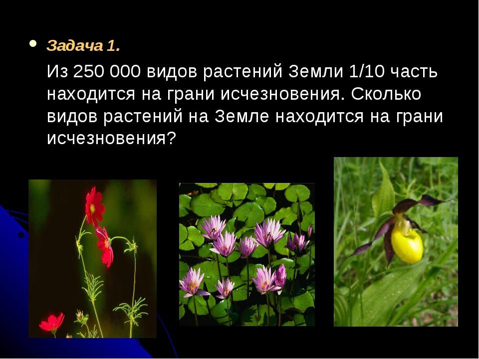 Задача 1. Из 250000 видов растений Земли 1/10 часть находится на грани исчез...