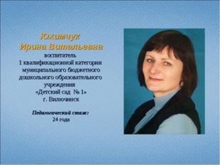 Юхимчук Ирина Витальевна воспитатель 1 квалификационной категории муниципальн