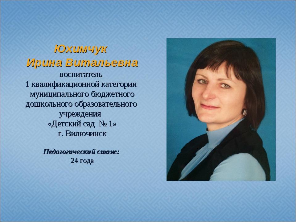 Юхимчук Ирина Витальевна воспитатель 1 квалификационной категории муниципальн...
