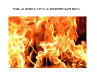 Когда, мы небрежны с огнем, он становится нашим врагом.