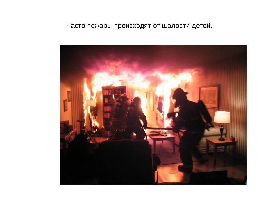 Часто пожары происходят от шалости детей.