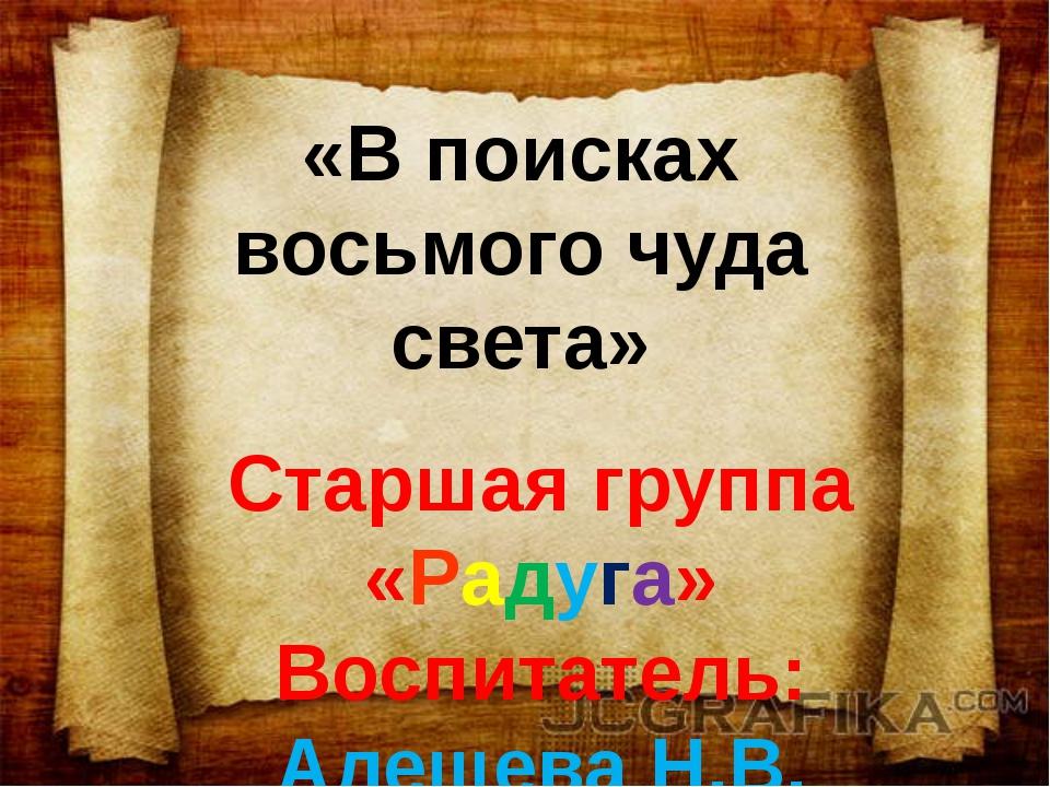«В поисках восьмого чуда света» Старшая группа «Радуга» Воспитатель: Алещева...