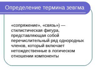 Определение термина зевгма Зе́вгма (греч. ζεύγμα, лат. ´zeugma — «сопряжение»