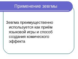 Применение зевгмы Зевгма преимущественно используется как приём языковой игры