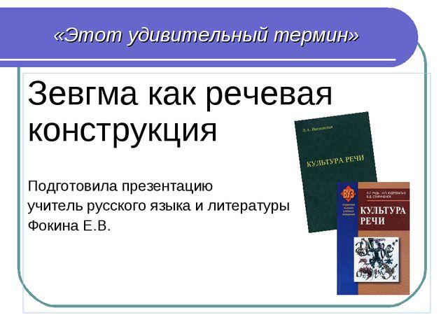 «Этот удивительный термин» Зевгма как речевая конструкция Подготовила презент...
