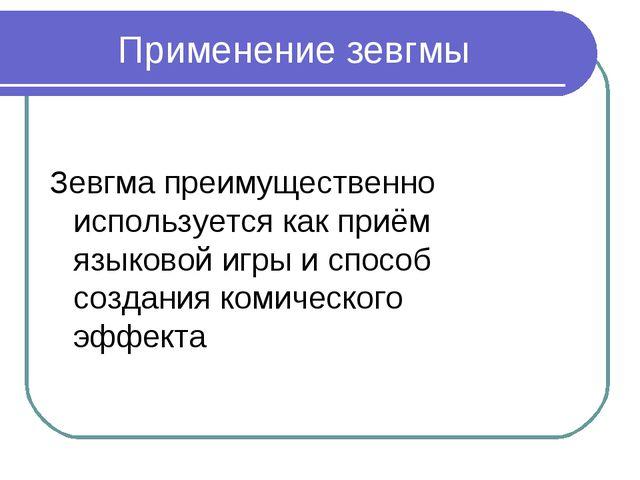 Применение зевгмы Зевгма преимущественно используется как приём языковой игры...