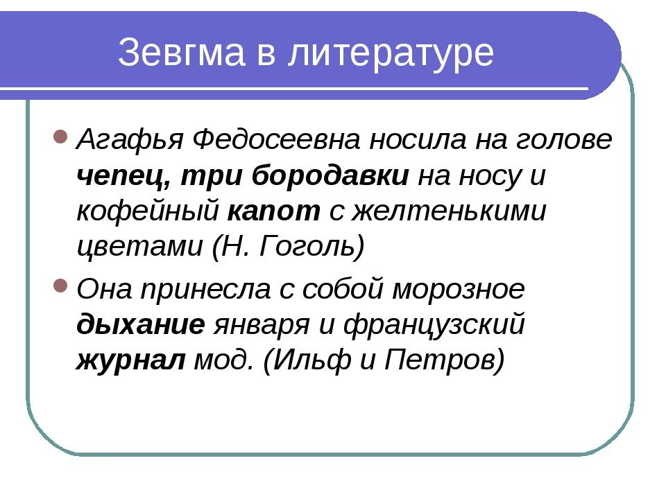 Зевгма в литературе Агафья Федосеевна носила на голове чепец, три бородавки н...