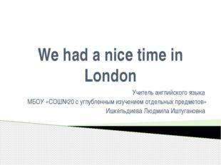 We had a nice time in London Учитель английского языка МБОУ «СОШ№20 с углубле