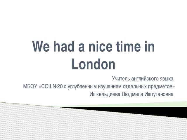 We had a nice time in London Учитель английского языка МБОУ «СОШ№20 с углубле...