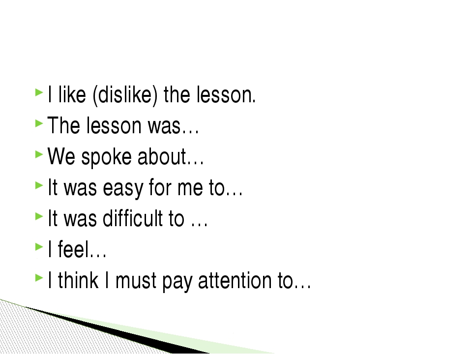 I like (dislike) the lesson. The lesson was… We spoke about… It was easy for...