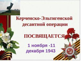 Керченско-Эльтигенской десантной операции ПОСВЯЩАЕТСЯ 1 ноября -11 декабря 1
